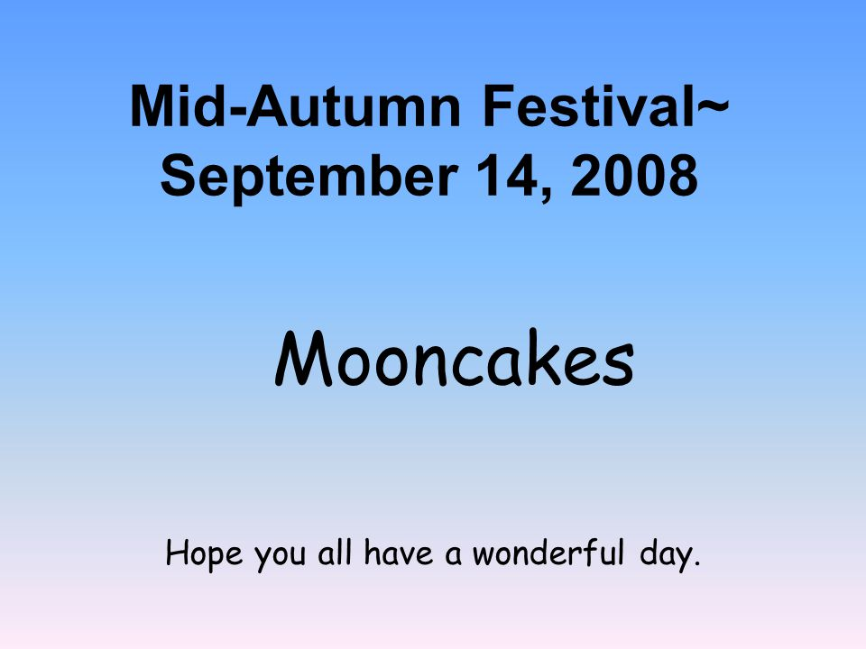 Hope you all have a wonderful day. Mooncakes Mid-Autumn Festival~ September 14, 2008