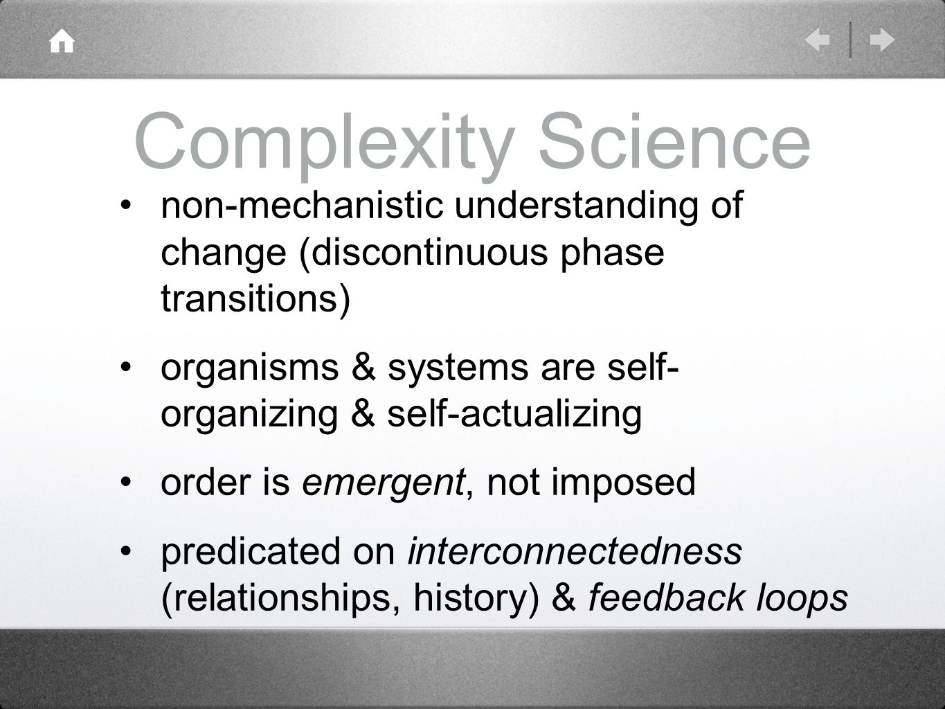 Complexity Science non-mechanistic understanding of change (discontinuous phase transitions) organisms & systems are self- organizing & self-actualizing order is emergent, not imposed predicated on interconnectedness (relationships, history) & feedback loops
