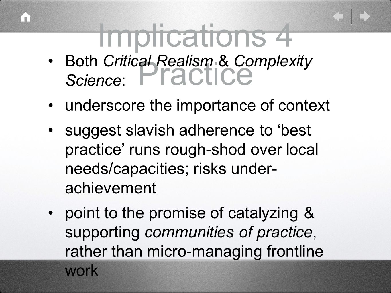 Implications 4 Practice Both Critical Realism & Complexity Science: underscore the importance of context suggest slavish adherence to best practice runs rough-shod over local needs/capacities; risks under- achievement point to the promise of catalyzing & supporting communities of practice, rather than micro-managing frontline work