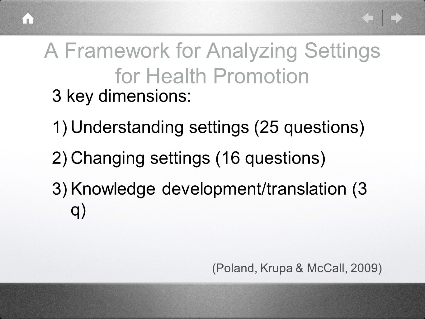 A Framework for Analyzing Settings for Health Promotion 3 key dimensions: 1) Understanding settings (25 questions) 2) Changing settings (16 questions) 3) Knowledge development/translation (3 q) (Poland, Krupa & McCall, 2009)