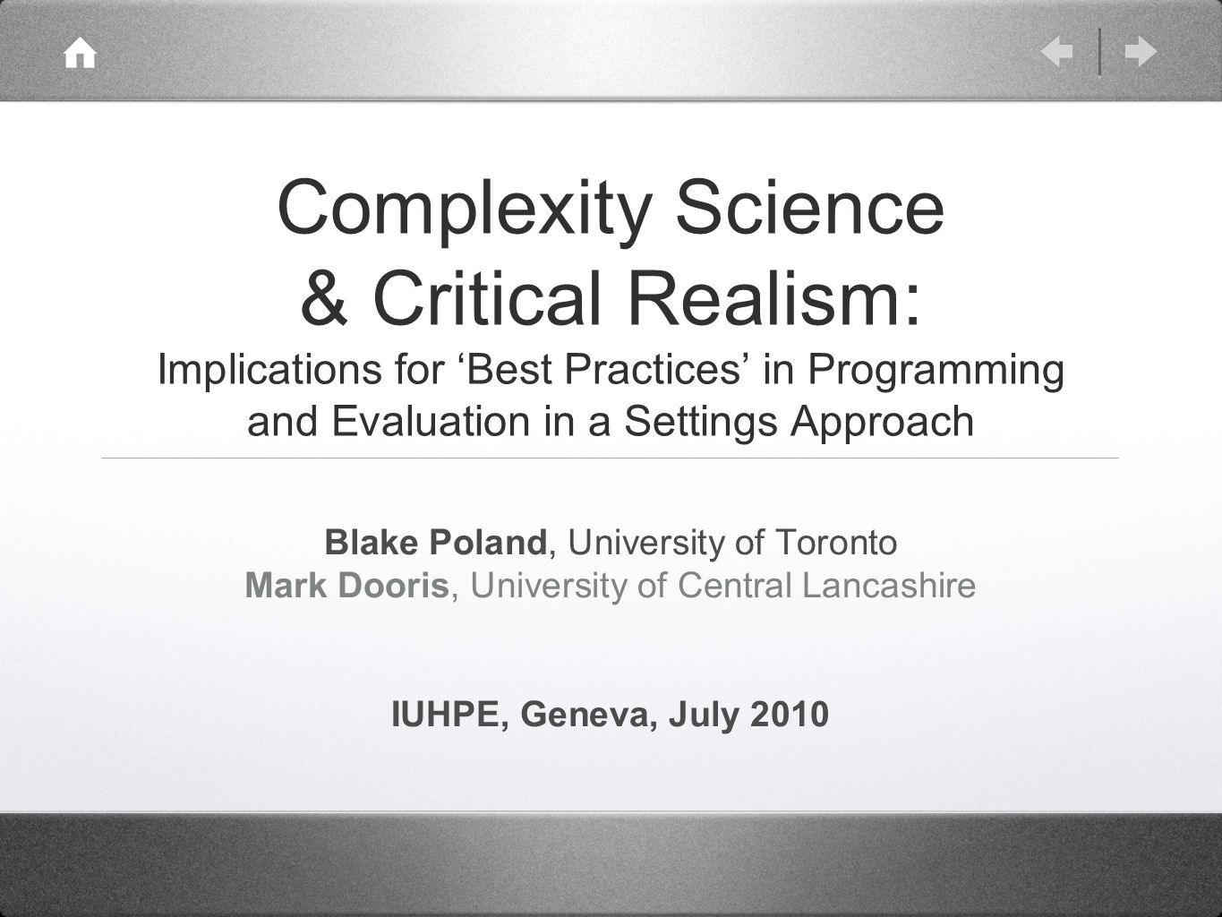 Complexity Science & Critical Realism: Implications for Best Practices in Programming and Evaluation in a Settings Approach Blake Poland, University of Toronto Mark Dooris, University of Central Lancashire IUHPE, Geneva, July 2010