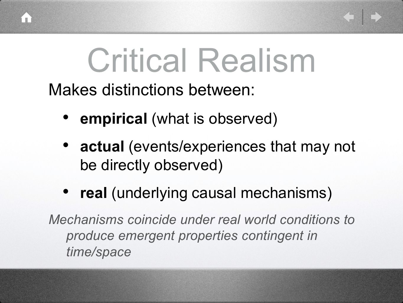 Critical Realism Makes distinctions between: empirical (what is observed) actual (events/experiences that may not be directly observed) real (underlying causal mechanisms) Mechanisms coincide under real world conditions to produce emergent properties contingent in time/space