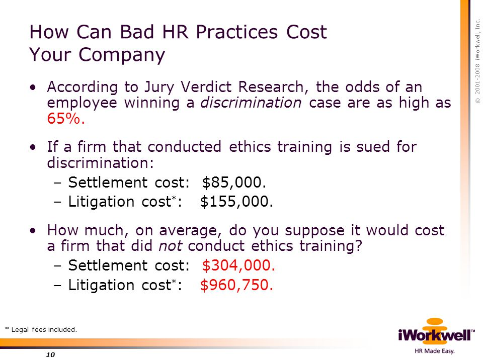 © 2001-2008 iWorkwell, Inc. 10 How Can Bad HR Practices Cost Your Company According to Jury Verdict Research, the odds of an employee winning a discri