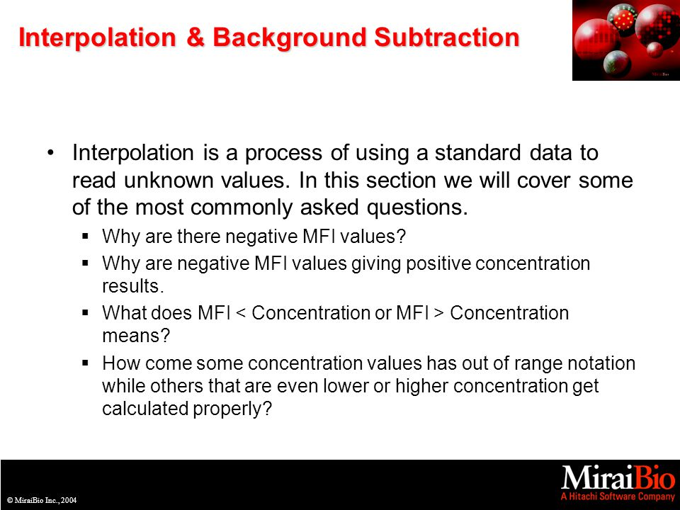 © MiraiBio Inc., 2003© MiraiBio Inc., 2004 Interpolation & Background Subtraction Interpolation is a process of using a standard data to read unknown values.