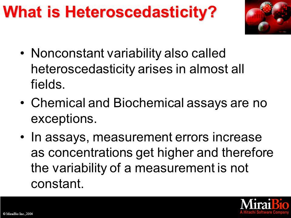 © MiraiBio Inc., 2003© MiraiBio Inc., 2004 What is Heteroscedasticity? Nonconstant variability also called heteroscedasticity arises in almost all fie