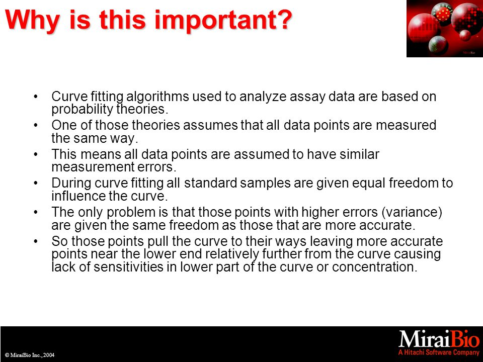 © MiraiBio Inc., 2003© MiraiBio Inc., 2004 Why is this important? Curve fitting algorithms used to analyze assay data are based on probability theorie