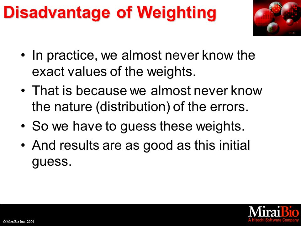 © MiraiBio Inc., 2003© MiraiBio Inc., 2004 Disadvantage of Weighting In practice, we almost never know the exact values of the weights.