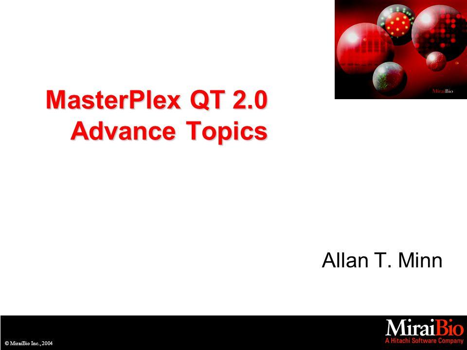 © MiraiBio Inc., 2004 MasterPlex QT 2.0 Advance Topics Allan T. Minn