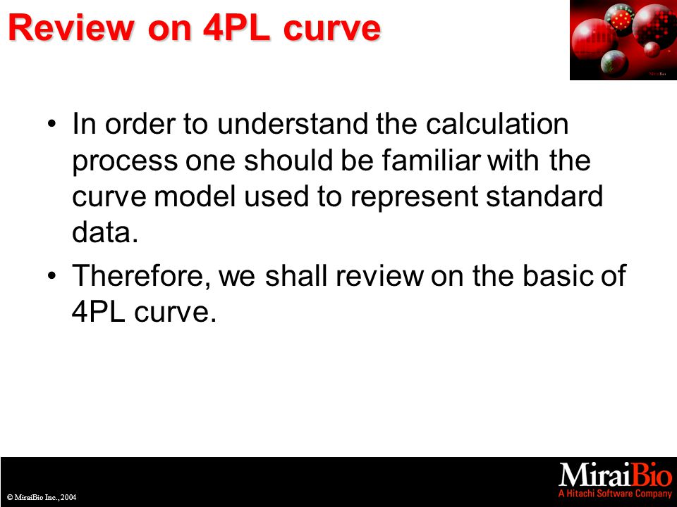 © MiraiBio Inc., 2003© MiraiBio Inc., 2004 Review on 4PL curve In order to understand the calculation process one should be familiar with the curve model used to represent standard data.