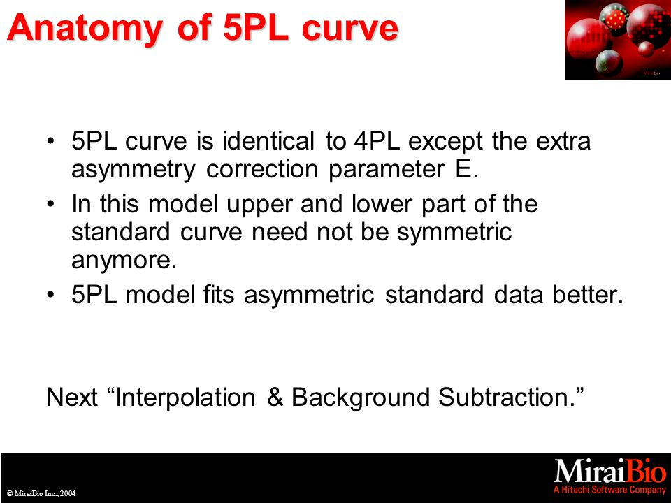 © MiraiBio Inc., 2003© MiraiBio Inc., 2004 Anatomy of 5PL curve 5PL curve is identical to 4PL except the extra asymmetry correction parameter E.