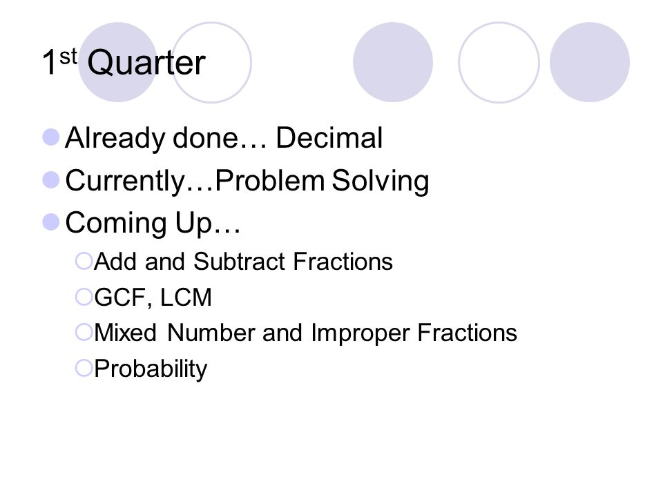 1 st Quarter Already done… Decimal Currently…Problem Solving Coming Up… Add and Subtract Fractions GCF, LCM Mixed Number and Improper Fractions Probability