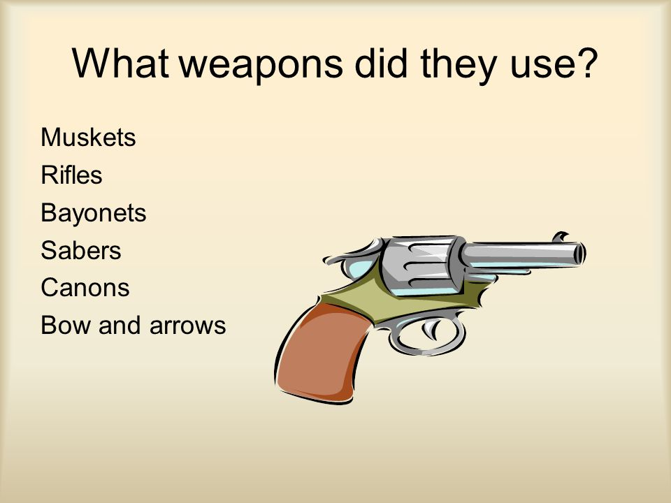 What weapons did they use Muskets Rifles Bayonets Sabers Canons Bow and arrows