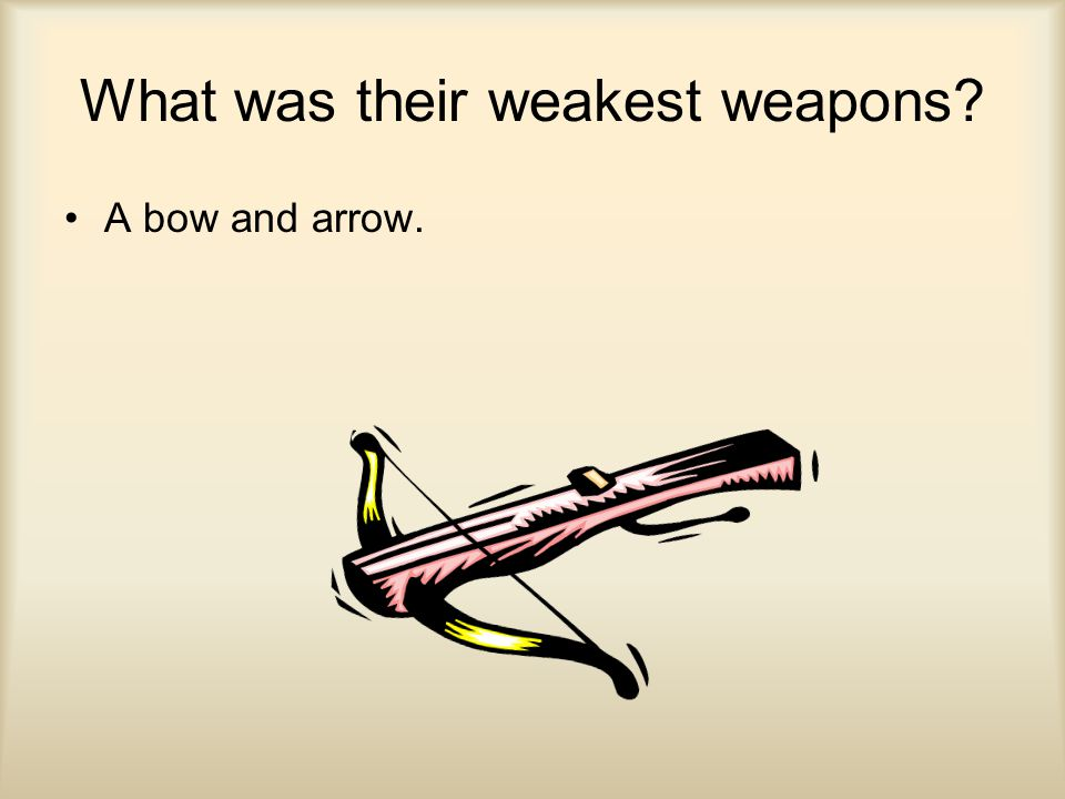 What was their weakest weapons A bow and arrow.