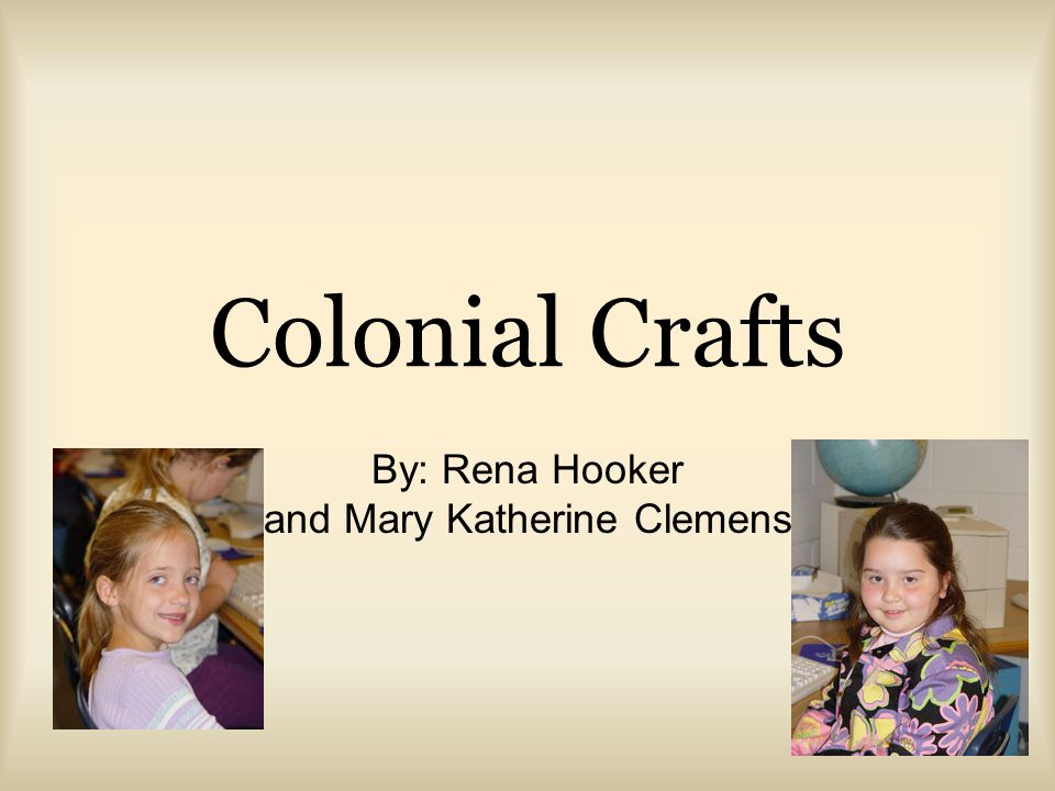 Colonial Crafts By: Rena Hooker and Mary Katherine Clemens