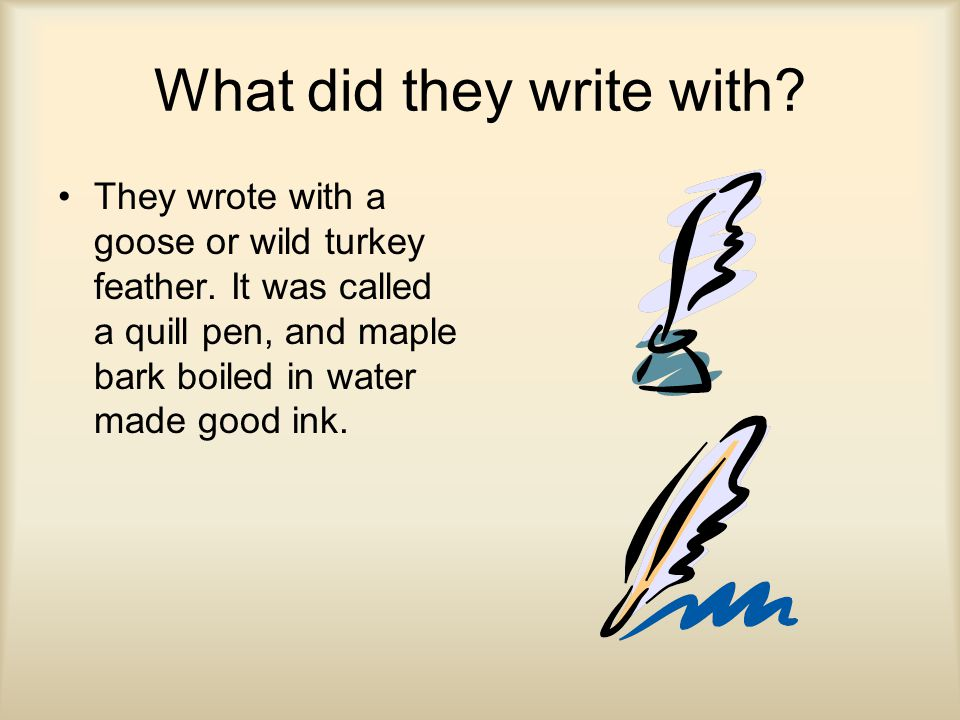 What did they write with. They wrote with a goose or wild turkey feather.
