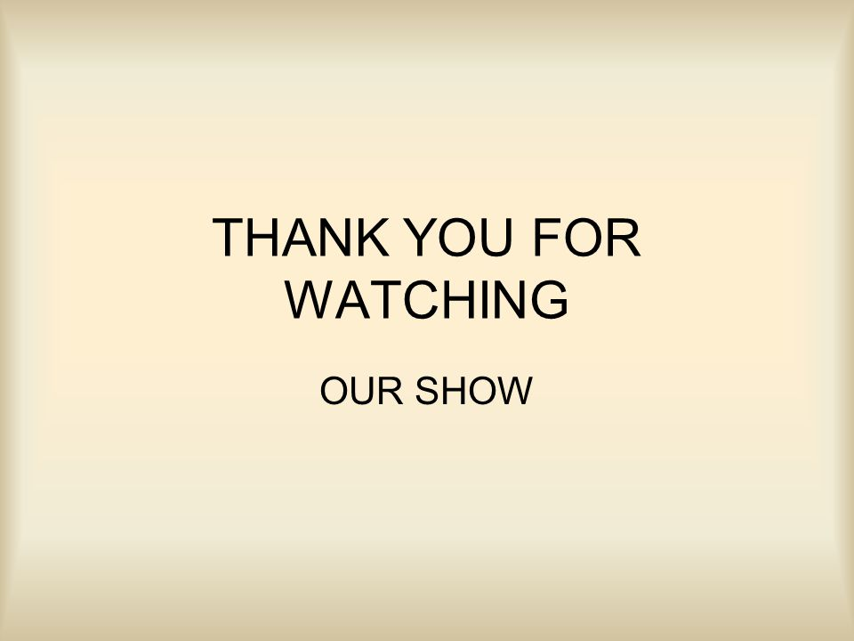 THANK YOU FOR WATCHING OUR SHOW