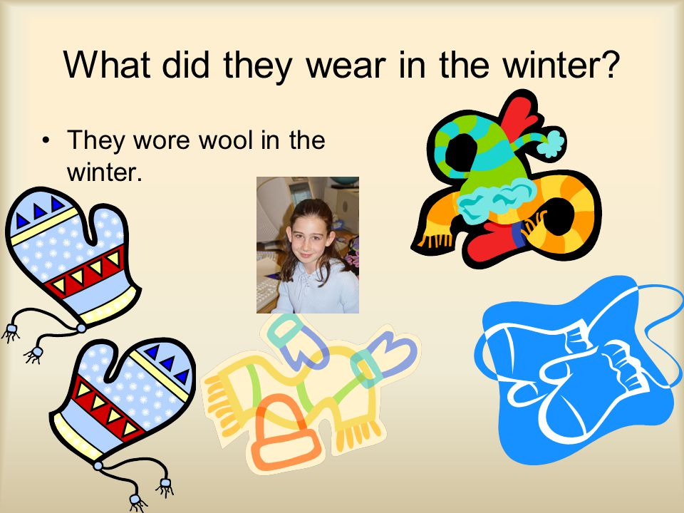 What did they wear in the winter They wore wool in the winter.