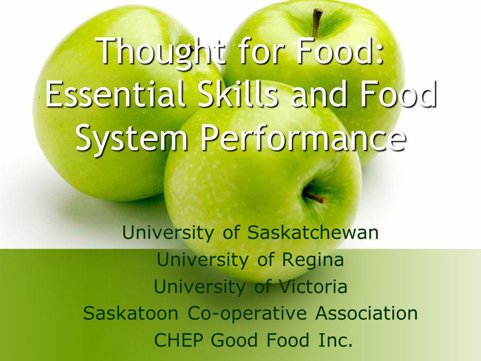Thought for Food: Essential Skills and Food System Performance University of Saskatchewan University of Regina University of Victoria Saskatoon Co-operative Association CHEP Good Food Inc.