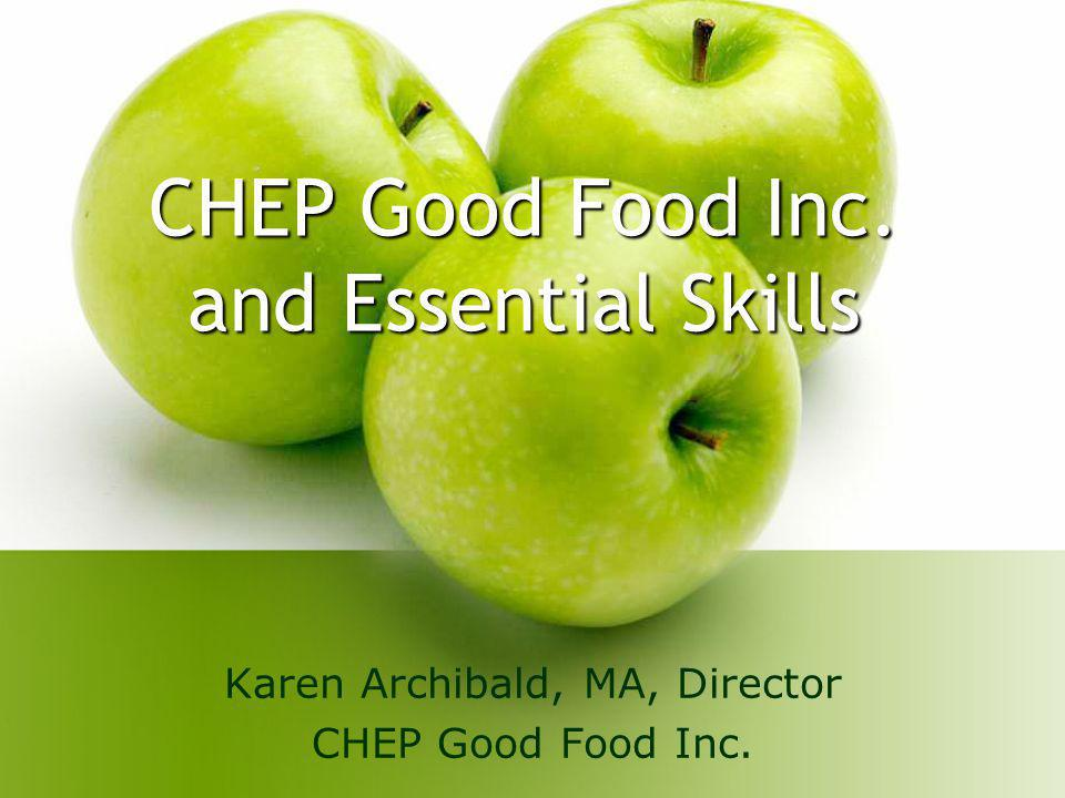 CHEP Good Food Inc. and Essential Skills Karen Archibald, MA, Director CHEP Good Food Inc.