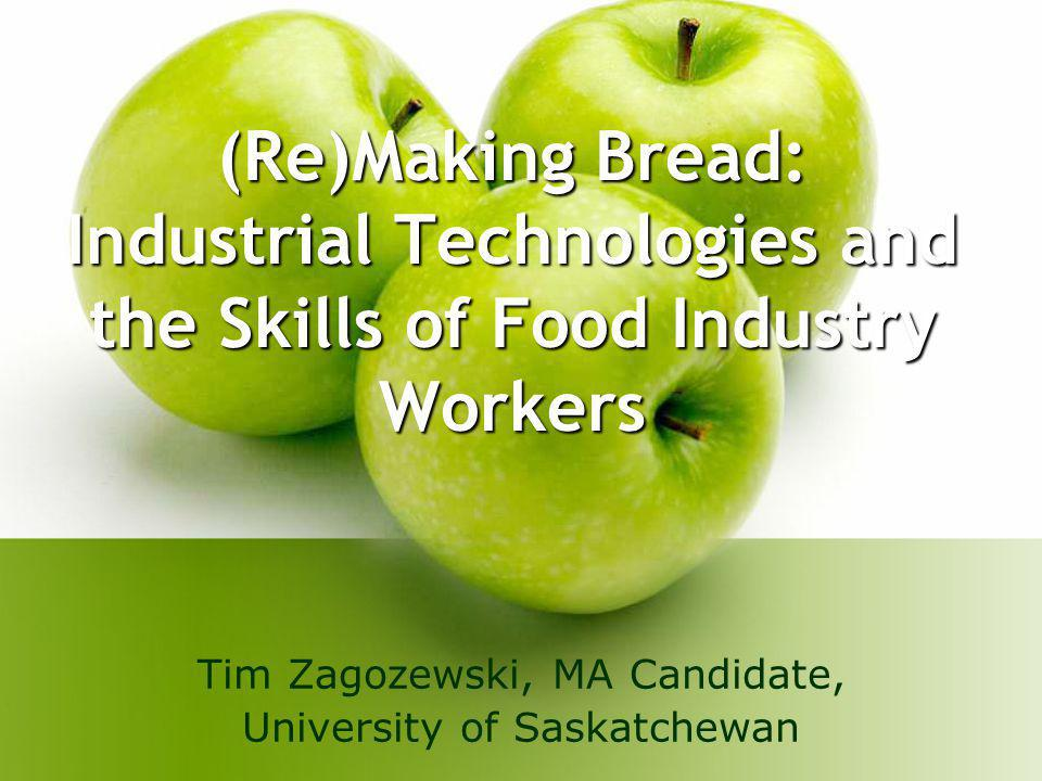(Re)Making Bread: Industrial Technologies and the Skills of Food Industry Workers Tim Zagozewski, MA Candidate, University of Saskatchewan