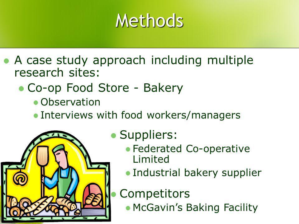Methods A case study approach including multiple research sites: Co-op Food Store - Bakery Observation Interviews with food workers/managers Suppliers: Federated Co-operative Limited Industrial bakery supplier Competitors McGavins Baking Facility