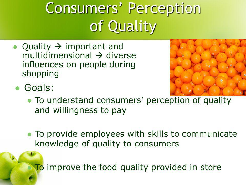 Consumers Perception of Quality Goals: To understand consumers perception of quality and willingness to pay To provide employees with skills to communicate knowledge of quality to consumers To improve the food quality provided in store Quality important and multidimensional diverse influences on people during shopping