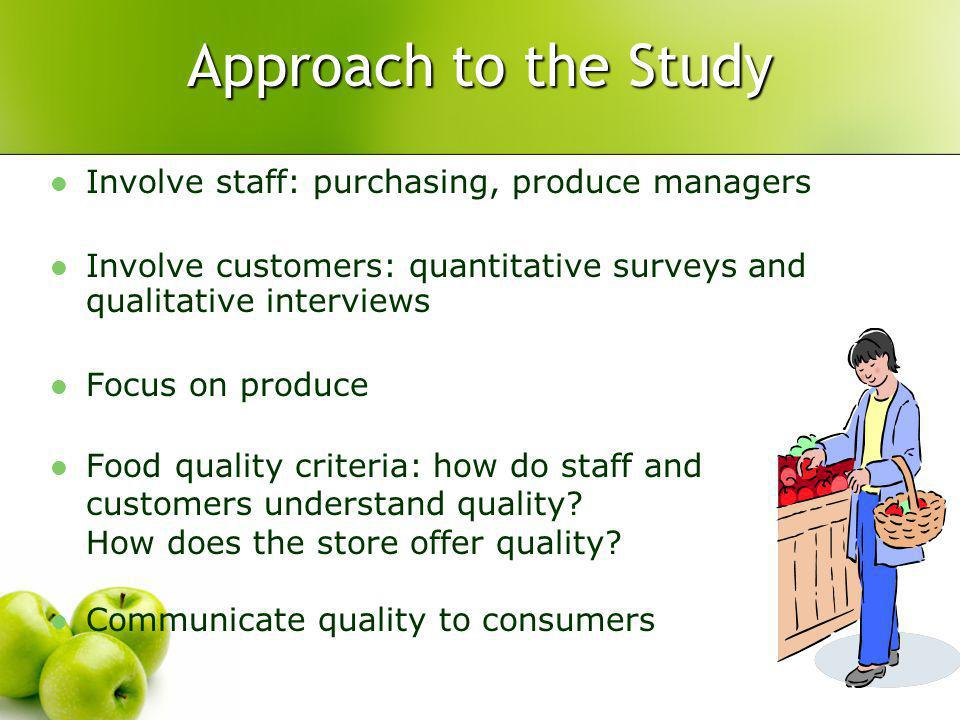 Approach to the Study Involve staff: purchasing, produce managers Involve customers: quantitative surveys and qualitative interviews Focus on produce Food quality criteria: how do staff and customers understand quality.