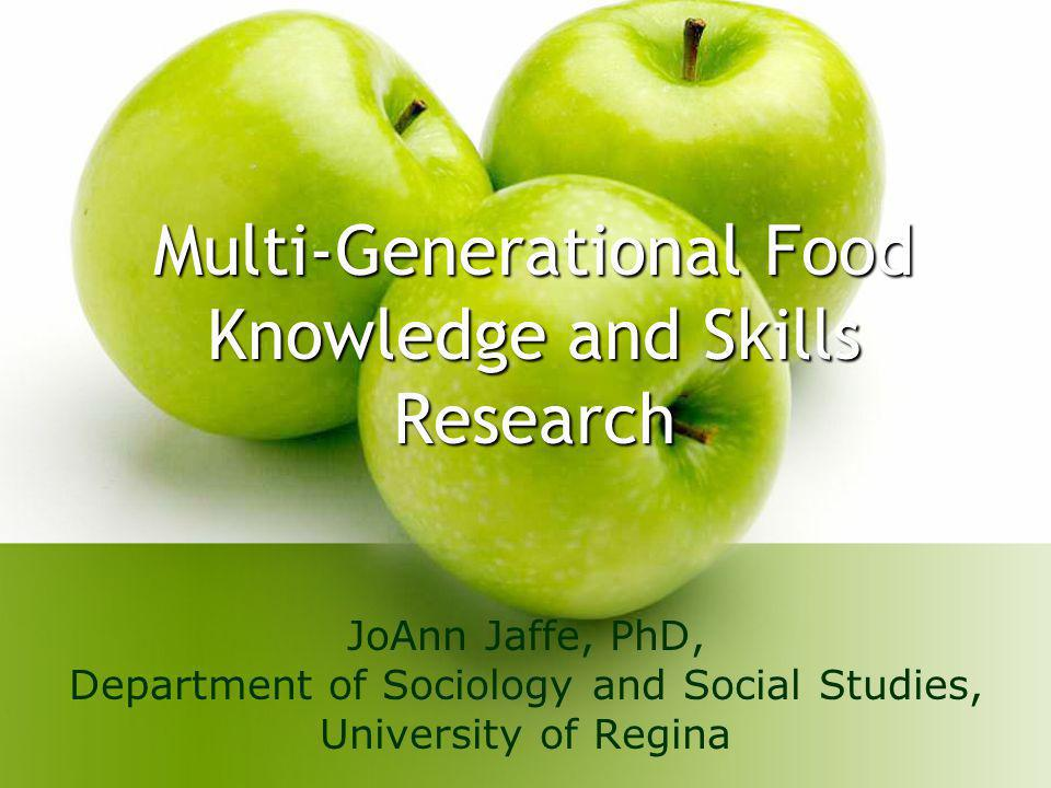 Multi-Generational Food Knowledge and Skills Research JoAnn Jaffe, PhD, Department of Sociology and Social Studies, University of Regina