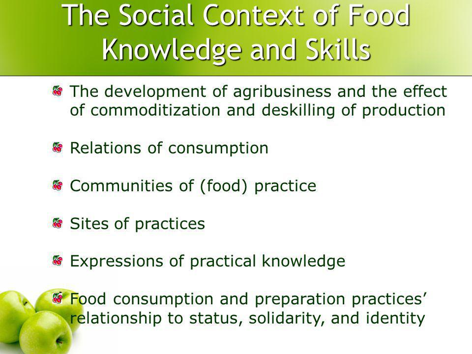 The Social Context of Food Knowledge and Skills The development of agribusiness and the effect of commoditization and deskilling of production Relations of consumption Communities of (food) practice Sites of practices Expressions of practical knowledge Food consumption and preparation practices relationship to status, solidarity, and identity