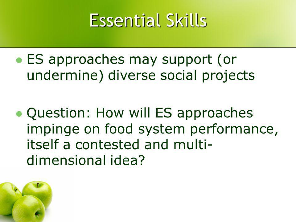 Essential Skills ES approaches may support (or undermine) diverse social projects Question: How will ES approaches impinge on food system performance, itself a contested and multi- dimensional idea