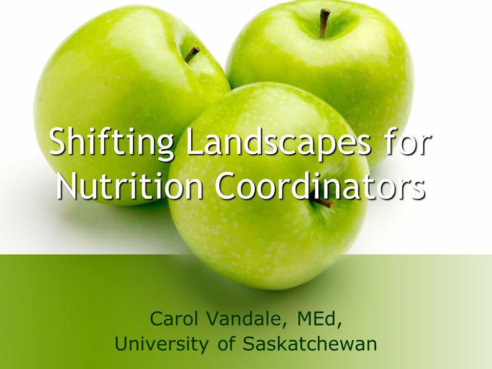Shifting Landscapes for Nutrition Coordinators Carol Vandale, MEd, University of Saskatchewan
