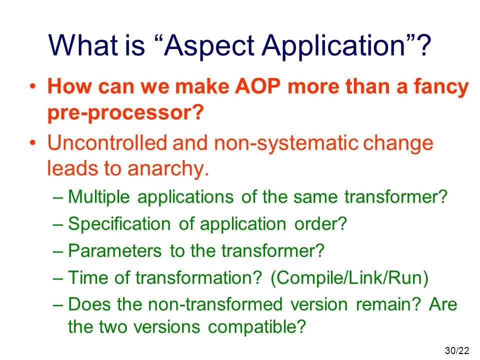 29/22 Code Transformation An aspect is a code transformer. –However, there is no simple, unified metaphor or semantics for definition or application o