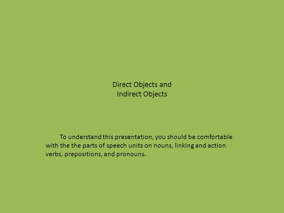 Direct Objects and Indirect Objects To understand this presentation, you should be comfortable with the the parts of speech units on nouns, linking an