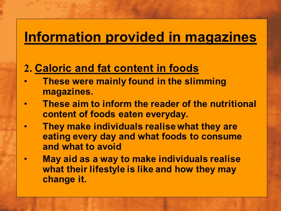 Information provided in magazines 2. Caloric and fat content in foods These were mainly found in the slimming magazines. These aim to inform the reade