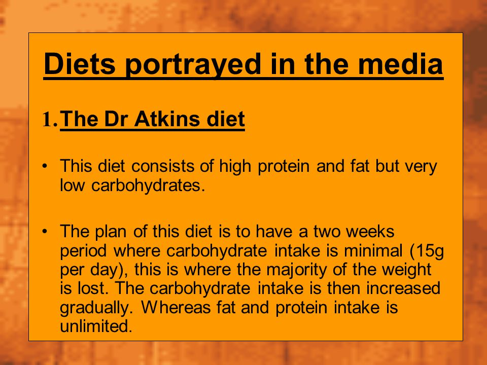 Diets portrayed in the media 1. The Dr Atkins diet This diet consists of high protein and fat but very low carbohydrates. The plan of this diet is to