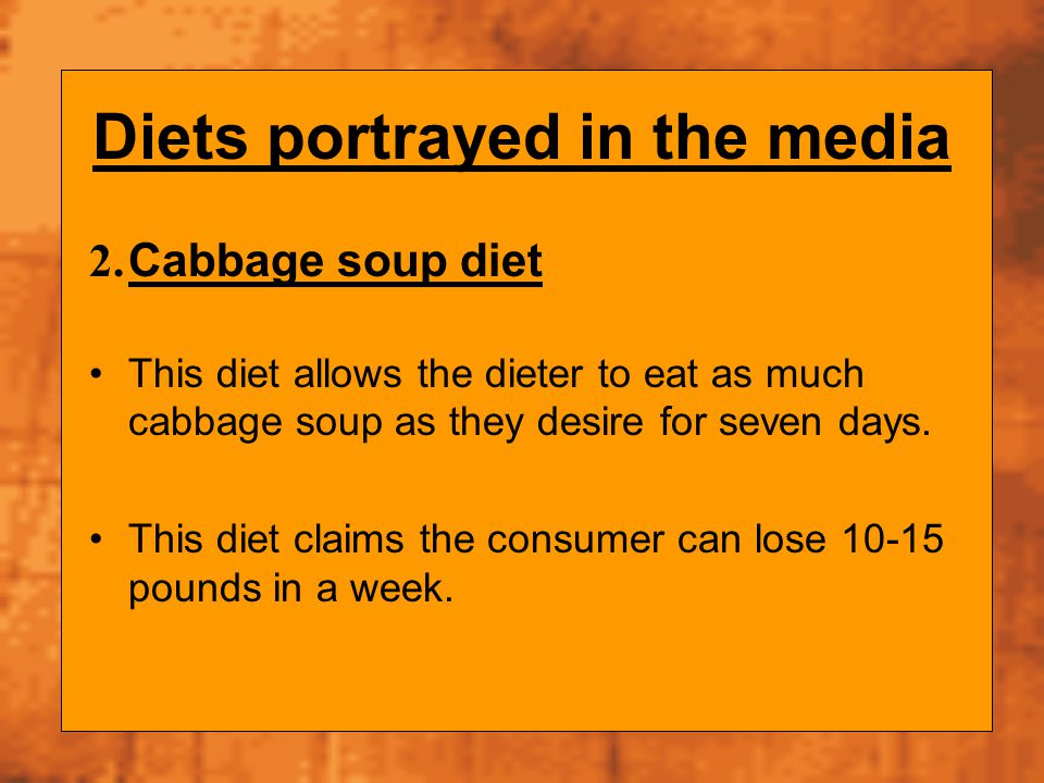 Diets portrayed in the media 2. Cabbage soup diet This diet allows the dieter to eat as much cabbage soup as they desire for seven days. This diet cla