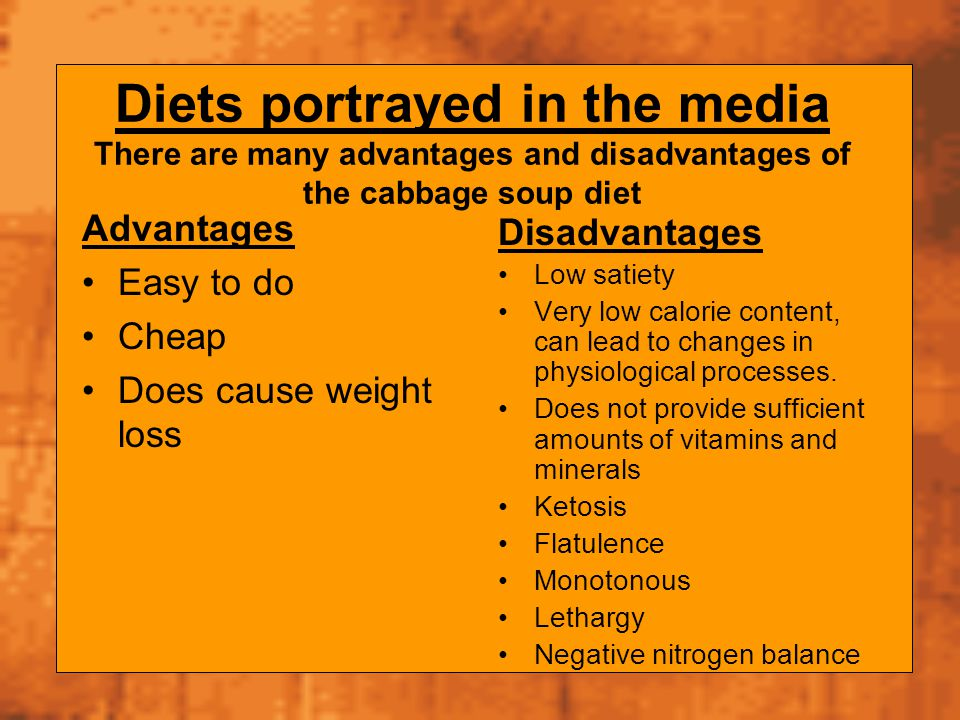 Diets portrayed in the media There are many advantages and disadvantages of the cabbage soup diet Advantages Easy to do Cheap Does cause weight loss D