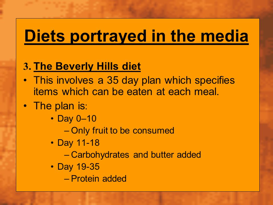 Diets portrayed in the media 3. The Beverly Hills diet This involves a 35 day plan which specifies items which can be eaten at each meal. The plan is