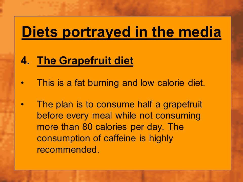 Diets portrayed in the media 4.The Grapefruit diet This is a fat burning and low calorie diet. The plan is to consume half a grapefruit before every m