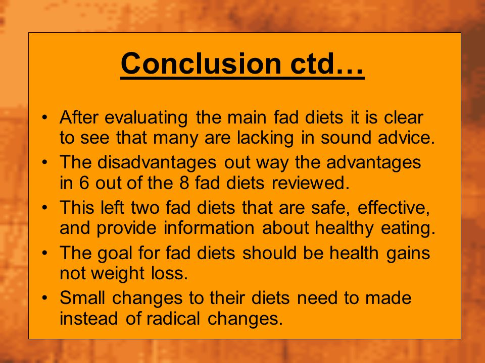 Conclusion ctd… After evaluating the main fad diets it is clear to see that many are lacking in sound advice. The disadvantages out way the advantages