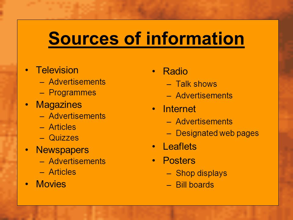 Sources of information Television –Advertisements –Programmes Magazines –Advertisements –Articles –Quizzes Newspapers –Advertisements –Articles Movies