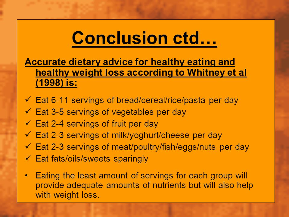 Conclusion ctd… Accurate dietary advice for healthy eating and healthy weight loss according to Whitney et al (1998) is: Eat 6-11 servings of bread/ce
