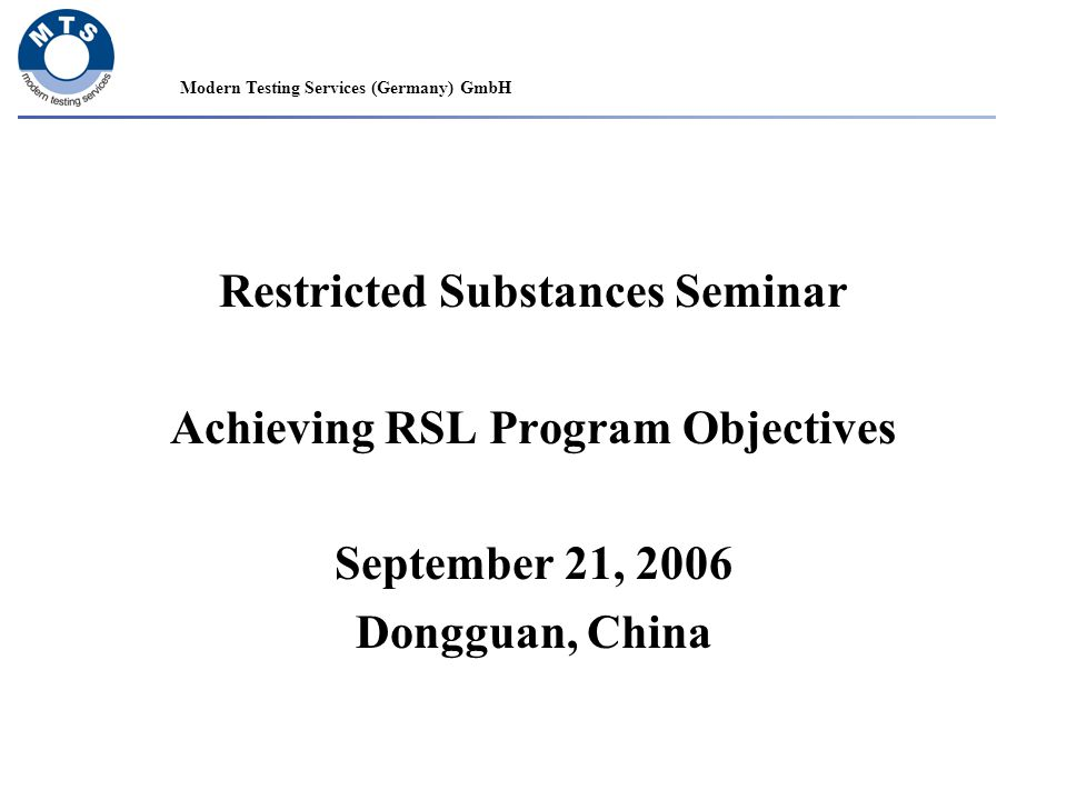 Modern Testing Services (Germany) GmbH Restricted Substances Seminar Achieving RSL Program Objectives September 21, 2006 Dongguan, China