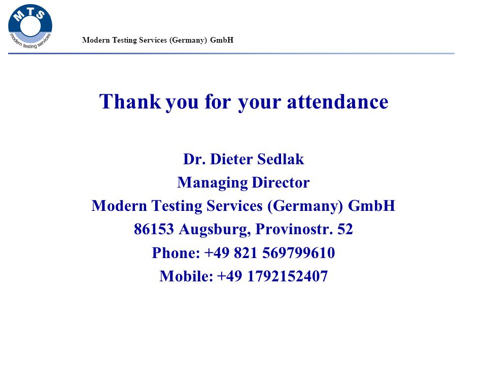 Thank you for your attendance Dr. Dieter Sedlak Managing Director Modern Testing Services (Germany) GmbH 86153 Augsburg, Provinostr. 52 Phone: +49 821