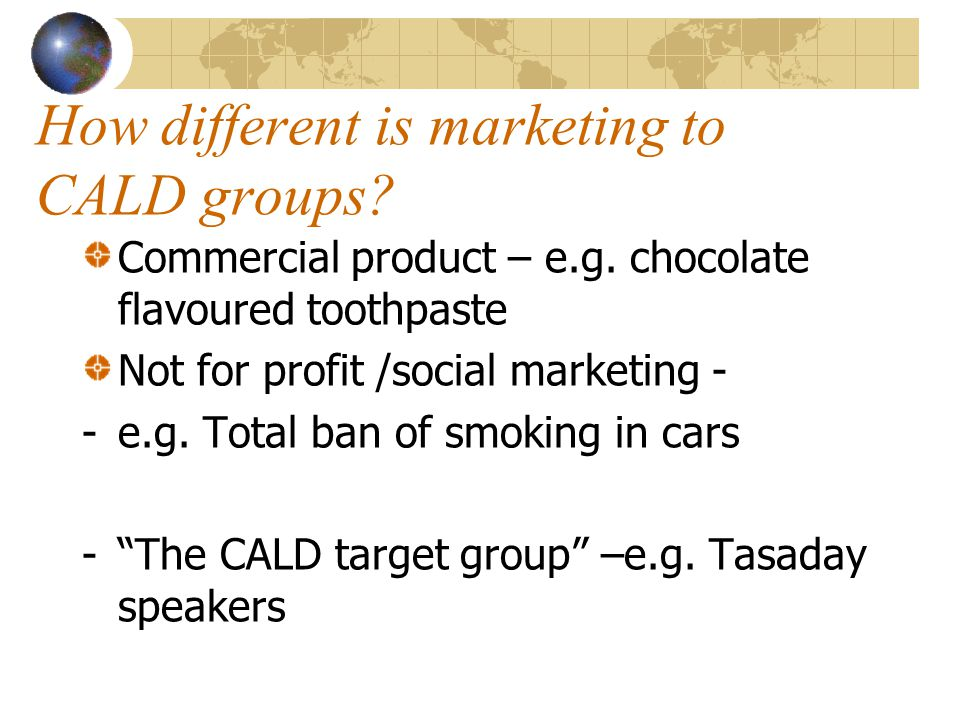 How different is marketing to CALD groups? Commercial product – e.g. chocolate flavoured toothpaste Not for profit /social marketing - -e.g. Total ban