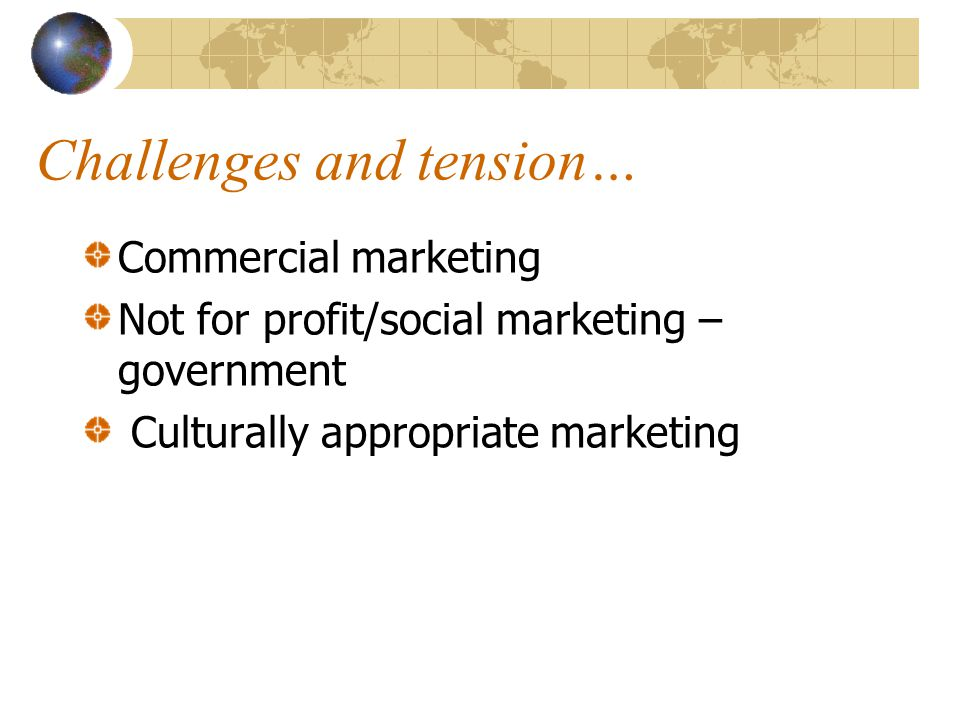 Challenges and tension… Commercial marketing Not for profit/social marketing – government Culturally appropriate marketing