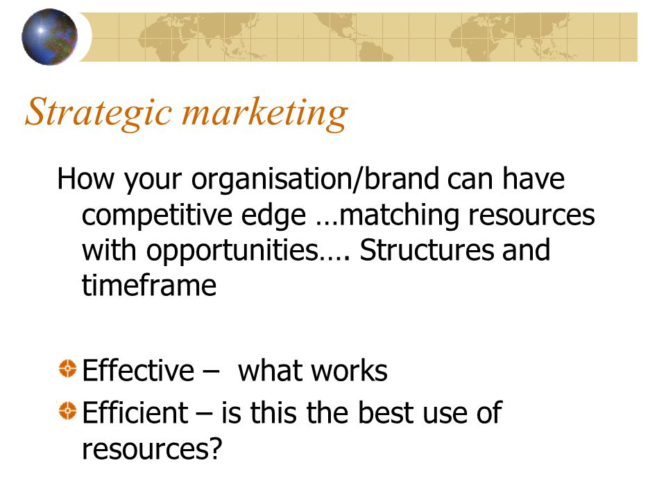 Strategic marketing How your organisation/brand can have competitive edge …matching resources with opportunities…. Structures and timeframe Effective