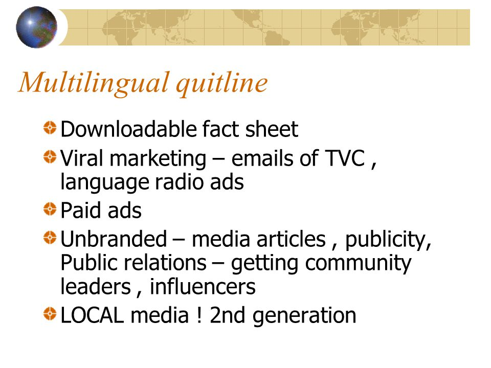 Multilingual quitline Downloadable fact sheet Viral marketing – emails of TVC, language radio ads Paid ads Unbranded – media articles, publicity, Publ