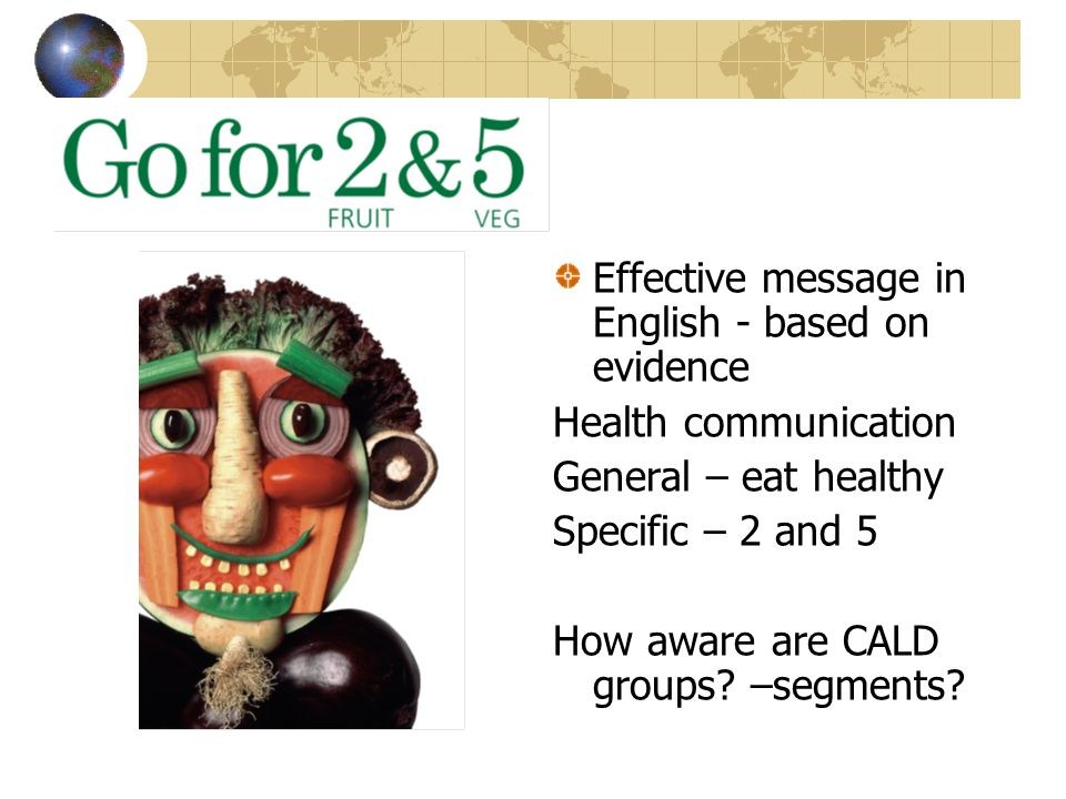 Effective message in English - based on evidence Health communication General – eat healthy Specific – 2 and 5 How aware are CALD groups? –segments?