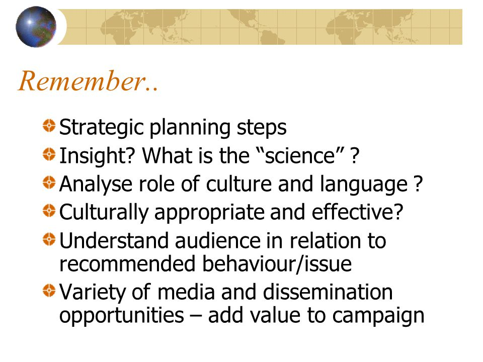 Remember.. Strategic planning steps Insight? What is the science ? Analyse role of culture and language ? Culturally appropriate and effective? Unders
